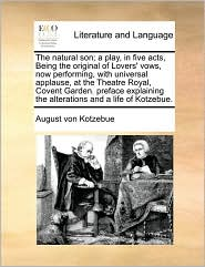 The Natural Son; A Play, In Five Acts, Being The Original Of Lovers' Vows, Now Performing, With Universal Applause, At The Theatre Royal, Covent Garden. Preface Explaining The Alterations And A Life Of Kotzebue. - August Von Kotzebue