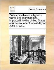 Duties Payable On All Goods, Wares And Merchandize, Imported Into The United States Of America, After The Last Day Of June 1792 ... - See Notes Multiple Contributors