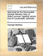Memorial For The Honourable George Mackay, Esq; Of Skibo, Pursuer, Against James Earl Of Lauderdale, Defender, ... - George Mackay