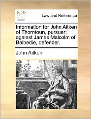 Information for John Aitken of Thorntoun, Pursuer; Against James Malcolm of Balbedie, Defender.