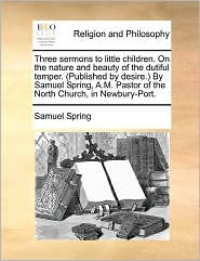 Three Sermons To Little Children. On The Nature And Beauty Of The Dutiful Temper. (Published By Desire.) By Samuel Spring, A.M. Pastor Of The North Church, In Newbury-Port.