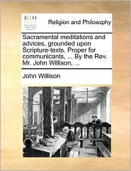 Sacramental Meditations And Advices, Grounded Upon Scripture-Texts. Proper For Communicants, ... By The Rev. Mr. John Willison, ... - John Willison