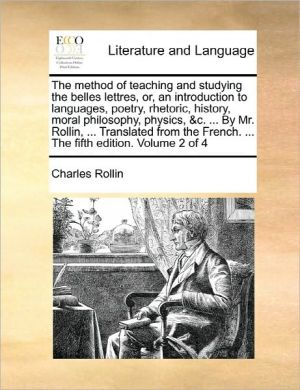 The Method Of Teaching And Studying The Belles Lettres, Or, An Introduction To Languages, Poetry, Rhetoric, History, Moral Philosophy, Physics, & C. . By Mr. Rollin, . Translated From The French. . The Fifth Edition. Volume 2 Of 4 - Charles Rollin