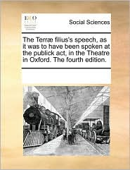 The Terr filius's speech, as it was to have been spoken at the publick act, in the Theatre in Oxford. The fourth edition. - See Notes Multiple Contributors
