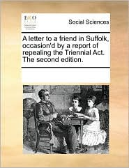 A letter to a friend in Suffolk, occasion'd by a report of repealing the Triennial Act. The second edition. - See Notes Multiple Contributors