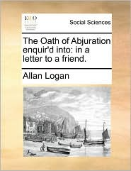 The Oath of Abjuration enquir'd into: in a letter to a friend. - Allan Logan