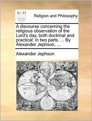 A discourse concerning the religious observation of the Lord's day, both doctrinal and practical: in two parts. ... By Alexander Jephson, ... - Alexander Jephson