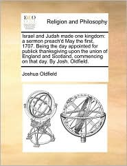 Israel and Judah Made One Kingdom: A Sermon Preach'd May the First, 1707. Being the Day Appointed for Publick Thanksgiving Upon the Union of England a