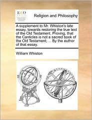 A supplement to Mr. Whiston's late essay, towards restoring the true text of the Old Testament. Proving, that the Canticles is not a sacred book of the Old Testament; . By the author of that essay. - William Whiston