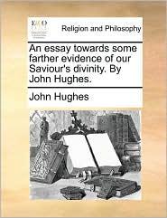 An essay towards some farther evidence of our Saviour's divinity. By John Hughes. - John Hughes