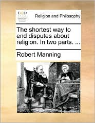 The shortest way to end disputes about religion. In two parts. ... - Robert Manning