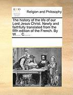The History of the Life of Our Lord Jesus Christ. Newly and Faithfully Translated from the Fifth Edition of the French. by W..... C......