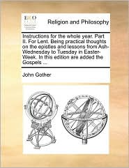 Instructions for the whole year. Part II. For Lent. Being practical thoughts on the epistles and lessons from Ash-Wednesday to Tuesday in Easter-Week. In this edition are added the Gospels. - John Gother