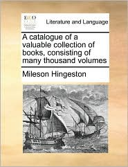 A Catalogue Of A Valuable Collection Of Books, Consisting Of Many Thousand Volumes - Mileson Hingeston