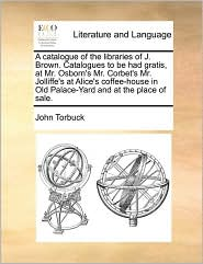 A Catalogue Of The Libraries Of J. Brown. Catalogues To Be Had Gratis, At Mr. Osborn's Mr. Corbet's Mr. Jolliffe's At Alice's Coffee-House In Old Palace-Yard And At The Place Of Sale. - John Torbuck