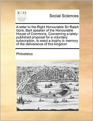 A letter to the Right Honourable Sir Ralph Gore, Bart speaker of the Honourable House of Commons, Concerning a lately-published proposal for a voluntary subscription, to erect a trophy in memory of the deliverance of this kingdom - Philostelus