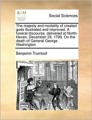 The Majesty And Mortality Of Created Gods Illustrated And Improved. A Funeral Discourse, Delivered At North-Haven, December 29, 1799. On The Death Of General George Washington - Benjamin Trumbull