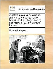 A Catalogue Of A Numerous And Valuable Collection Of Books, And Will Begin Selling February, 1787. By Samuel Hayes, - Samuel Hayes