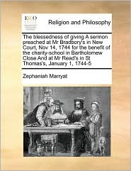The Blessedness Of Giving A Sermon Preached At Mr Bradbory's In New Court, Nov 14, 1744 For The Benefit Of The Charity-School In Bartholomew Close And At Mr Read's In St Thomas's, January 1, 1744-5 - Zephaniah Marryat