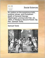 An Oration On The Auspicious Birth, Sublime Virtues, And Triumphant Death Of General George Washington; Pronounced Feb. 22, 1800; In Newbury Second Parish. By Rev. Samuel Tomb. - Samuel Tomb