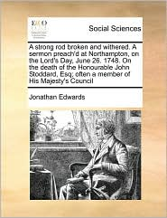 A Strong Rod Broken And Withered. A Sermon Preach'D At Northampton, On The Lord's Day, June 26. 1748. On The Death Of The Honourable John Stoddard, Esq; Often A Member Of His Majesty's Council - Jonathan Edwards