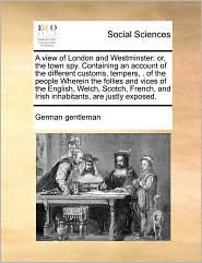 A view of London and Westminster: or, the town spy. Containing an account of the different customs, tempers, . of the people Wherein the follies and vices of the English, Welch, Scotch, French, and Irish inhabitants, are justly exposed. - German German gentleman