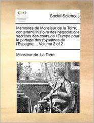 Memoires De Monsieur De La Torre, Contenant L'Histoire Des Negociations Secr Tes Des Cours De L'Europe Pour Le Partage Des Royaumes De L'Espagne;... Volume 2 Of 2 - Monsieur De. La Torre
