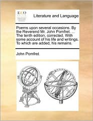 Poems upon several occasions. By the Reverend Mr. John Pomfret. . The tenth edition, corrected. With some account of his life and writings. To which are added, his remains. - John Pomfret