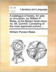 A catalogue of books, for sale or circulation, by William P. Blake, at the Boston book-store, no. 59, Cornhill. Consisting of the most approved authors. - William Pynson Blake