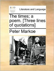 The times; a poem. [Three lines of quotations] - Peter Markoe