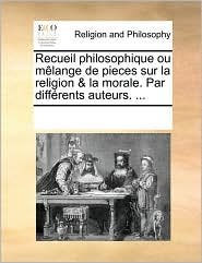 Recueil philosophique ou m lange de pieces sur la religion & la morale. Par diff rents auteurs. . - See Notes Multiple Contributors