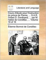 Cours D'Tude Pour L'Instruction Du Prince de Parme, . S.A.R. L'Infant D. Ferdinand, . Par M. L'Abb de Condillac, . Volume 16 of 16 - Etienne Bonnot De Condillac