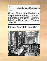 Cours D'Tude Pour L'Instruction Du Prince de Parme, ... S.A.R. L'Infant D. Ferdinand, ... Par M. L'Abb de Condillac, ... Volume 14 of 16 - Etienne Bonnot De Condillac