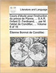 Cours D'Tude Pour L'Instruction Du Prince de Parme, . S.A.R. L'Infant D. Ferdinand, . Par M. L'Abb de Condillac, . Volume 6 of 16 - Etienne Bonnot De Condillac