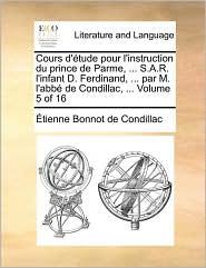Cours D'Tude Pour L'Instruction Du Prince de Parme, . S.A.R. L'Infant D. Ferdinand, . Par M. L'Abb de Condillac, . Volume 5 of 16 - Etienne Bonnot De Condillac