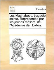 Les Machab es, tragedie sainte. Represent e par les jeunes messrs. de l'Academie de Hoxton. - See Notes Multiple Contributors