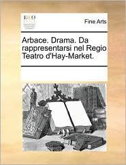 Arbace. Drama. Da rappresentarsi nel Regio Teatro d'Hay-Market. - See Notes Multiple Contributors