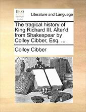 The Tragical History of King Richard III. Alter'd from Shakespear by Colley Cibber, Esq. ... - Cibber, Colley