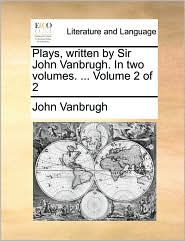 Plays, written by Sir John Vanbrugh. In two volumes. . Volume 2 of 2 - John Vanbrugh