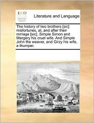 The history of two brothers [sic] misfortunes, at, and after their mrriage [sic], Simple Simon and Margery his cruel wife. And Simple John the weaver, and Girzy his wife, a thumper. - See Notes Multiple Contributors