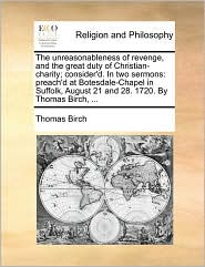 The unreasonableness of revenge, and the great duty of Christian-charity; consider'd. In two sermons: preach'd at Botesdale-Chapel in Suffolk, August 21 and 28. 1720. By Thomas Birch, ... - Thomas Birch