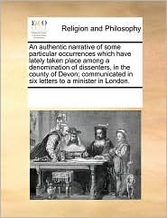 An authentic narrative of some particular occurrences which have lately taken place among a denomination of dissenters, in the county of Devon; communicated in six letters to a minister in London. - See Notes Multiple Contributors