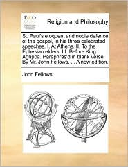 St. Paul's eloquent and noble defence of the gospel, in his three celebrated speeches. I. At Athens. II. To the Ephesian elders. III. Before King Agrippa. Paraphras'd in blank verse. By Mr. John Fellows, ... A new edition. - John Fellows