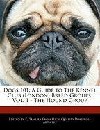 Dogs 101: A Guide to the Kennel Club (London) Breed Groups, Vol. 1 - The Hound Group
