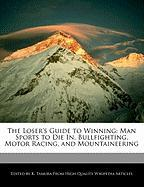 The Loser's Guide to Winning: Man Sports to Die In, Bullfighting, Motor Racing, and Mountaineering
