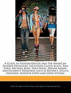A Guide to Fashion Design and Top American Fashion Designers: Including Calvin Klein, Tom Ford, Michael Kors, Vera Wang, Donna Karan; and Celebrity ... Simpsons, Jennifer Lopez and Gwen Stefani