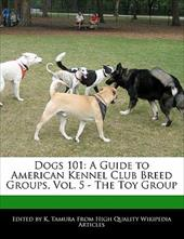 Dogs 101: A Guide to American Kennel Club Breed Groups, Vol. 5 - The Toy Group - Cleveland, Jacob / Tamura, K.