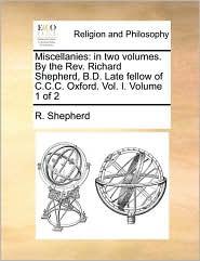 Miscellanies: in two volumes. By the Rev. Richard Shepherd, B.D. Late fellow of C.C.C. Oxford. Vol. I. Volume 1 of 2 - R. Shepherd