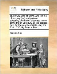 The lawfulness of oaths, and the sin of perrjury [sic] and profane swearing. A sermon preached in the cathedral of Salisbury, at the assises held for the county of Wilts, July the 22d, 1710. By Francis Fox, ... - Francis Fox