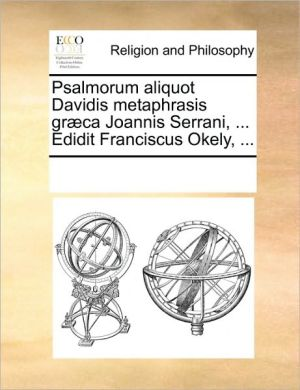Psalmorum aliquot Davidis metaphrasis gr ca Joannis Serrani, . Edidit Franciscus Okely, . - See Notes Multiple Contributors